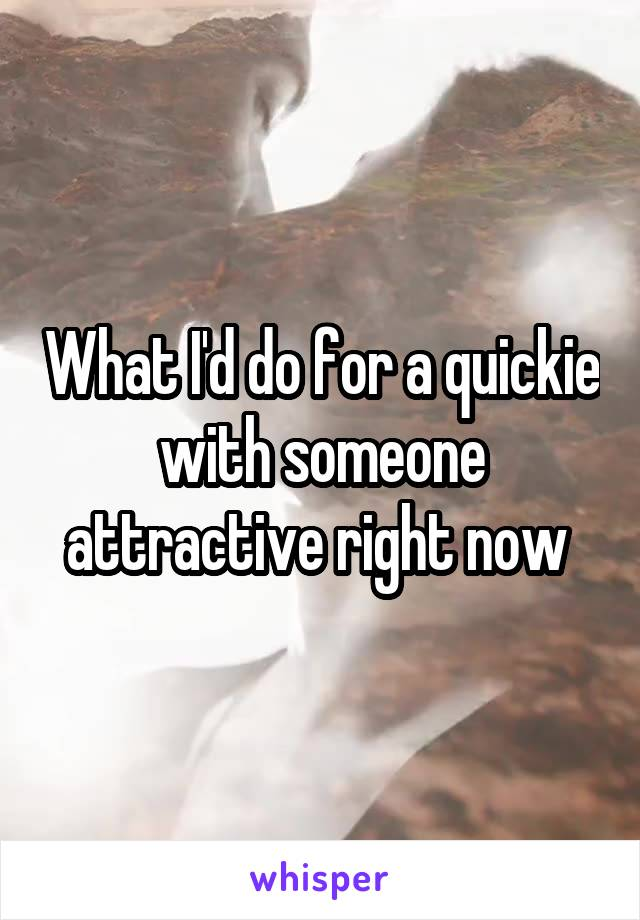 What I'd do for a quickie with someone attractive right now