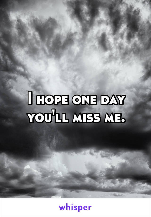 I hope one day you'll miss me.