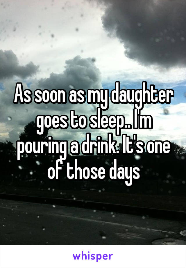 As soon as my daughter goes to sleep.. I'm pouring a drink. It's one of those days
