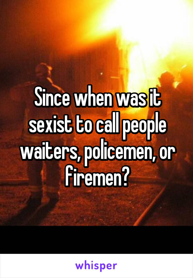 Since when was it sexist to call people waiters, policemen, or firemen?