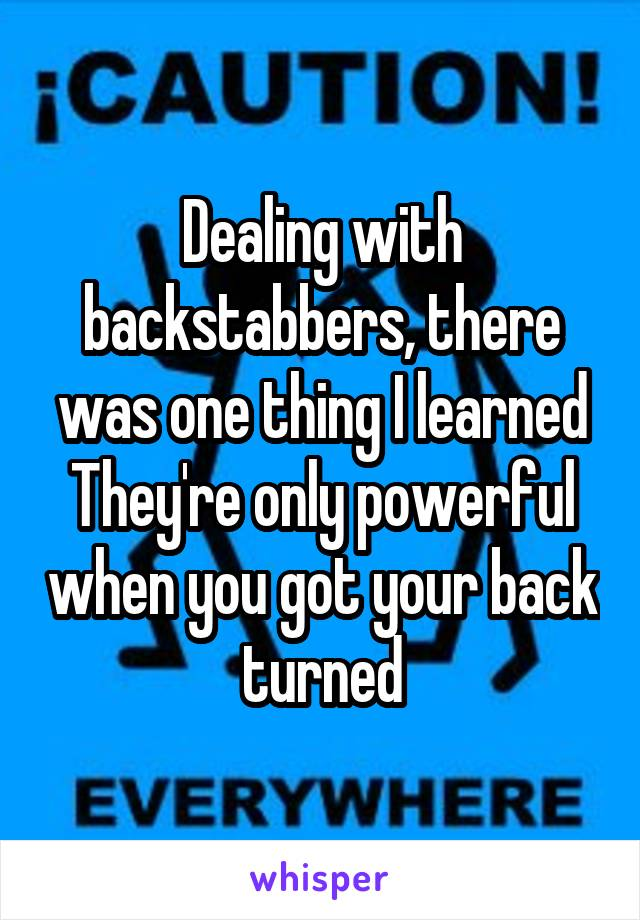 Dealing with backstabbers, there was one thing I learned They're only powerful when you got your back turned