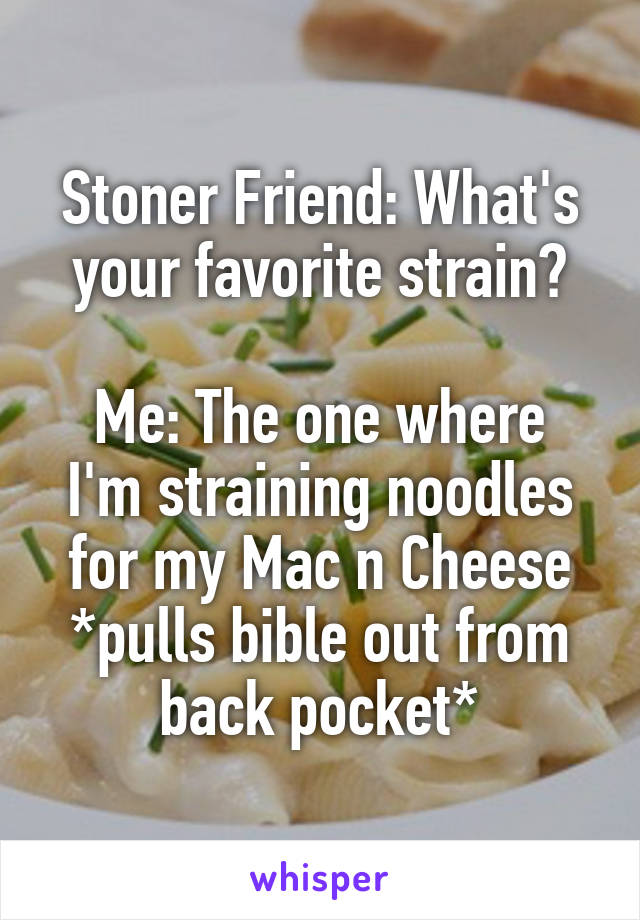 Stoner Friend: What's your favorite strain?  Me: The one where I'm straining noodles for my Mac n Cheese *pulls bible out from back pocket*