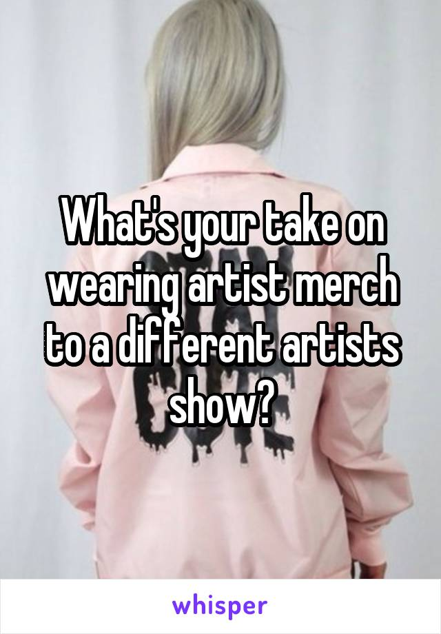 What's your take on wearing artist merch to a different artists show?