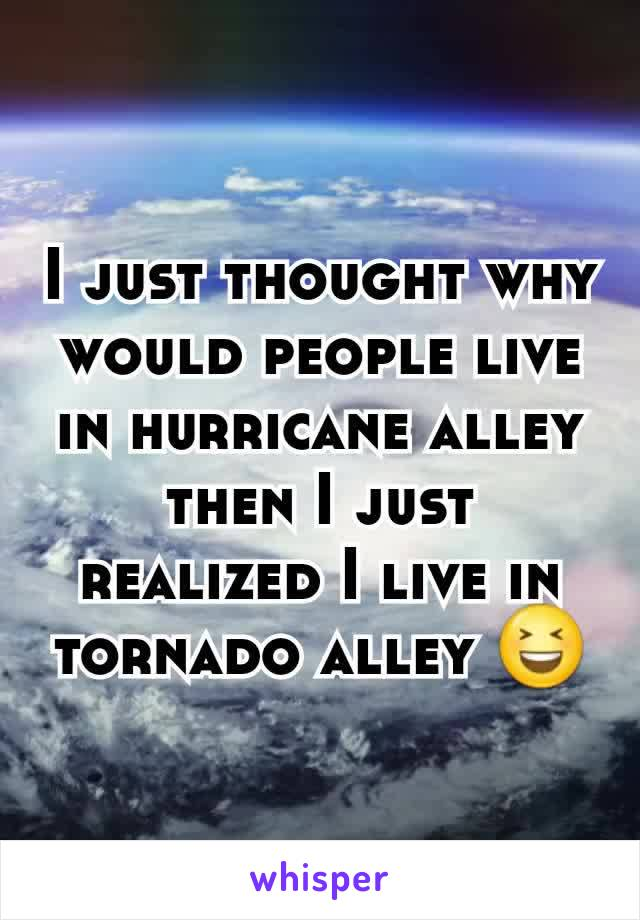 I just thought why would people live in hurricane alley then I just realized I live in tornado alley 😆