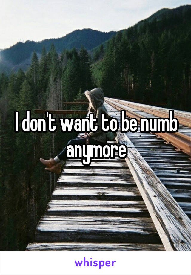 I don't want to be numb anymore