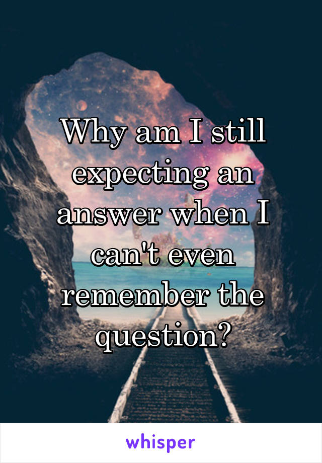 Why am I still expecting an answer when I can't even remember the question?