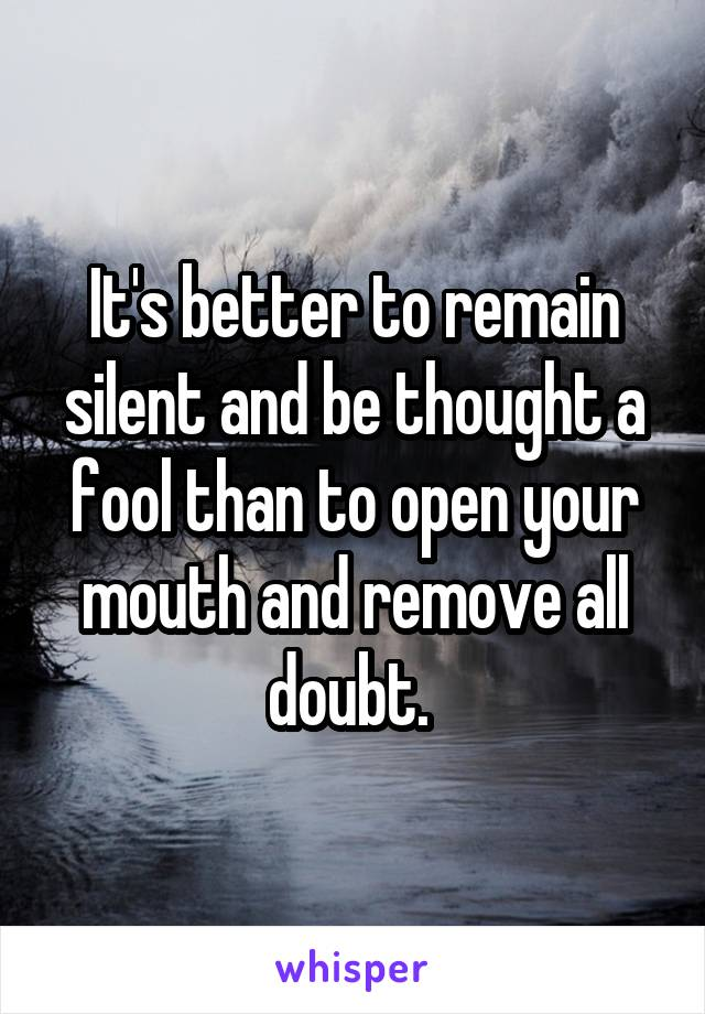 It's better to remain silent and be thought a fool than to open your mouth and remove all doubt.