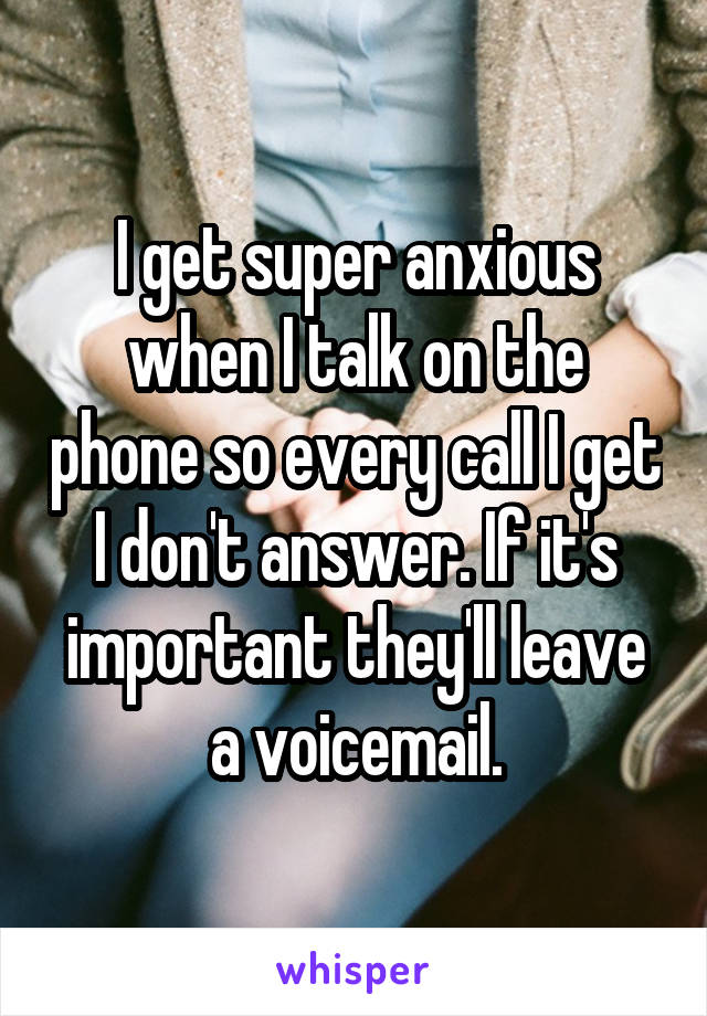 I get super anxious when I talk on the phone so every call I get I don't answer. If it's important they'll leave a voicemail.