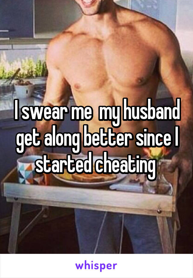I swear me  my husband get along better since I started cheating
