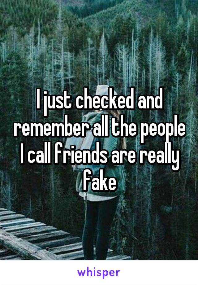 I just checked and remember all the people I call friends are really fake