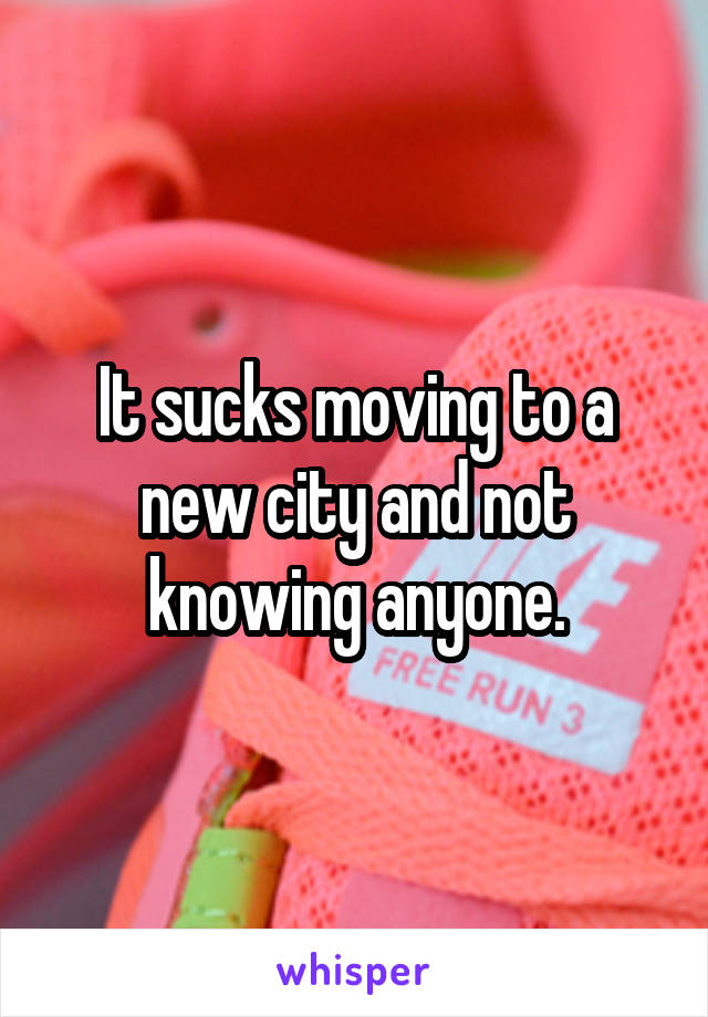 It sucks moving to a new city and not knowing anyone.