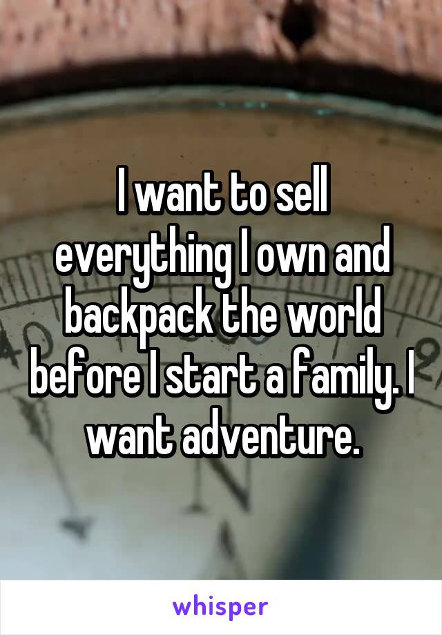 I want to sell everything I own and backpack the world before I start a family. I want adventure.