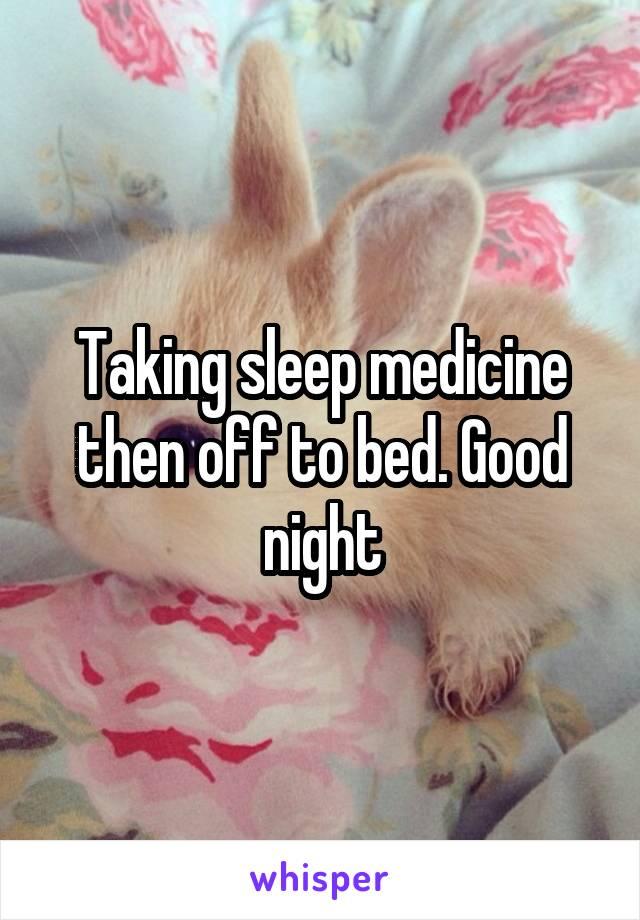 Taking sleep medicine then off to bed. Good night