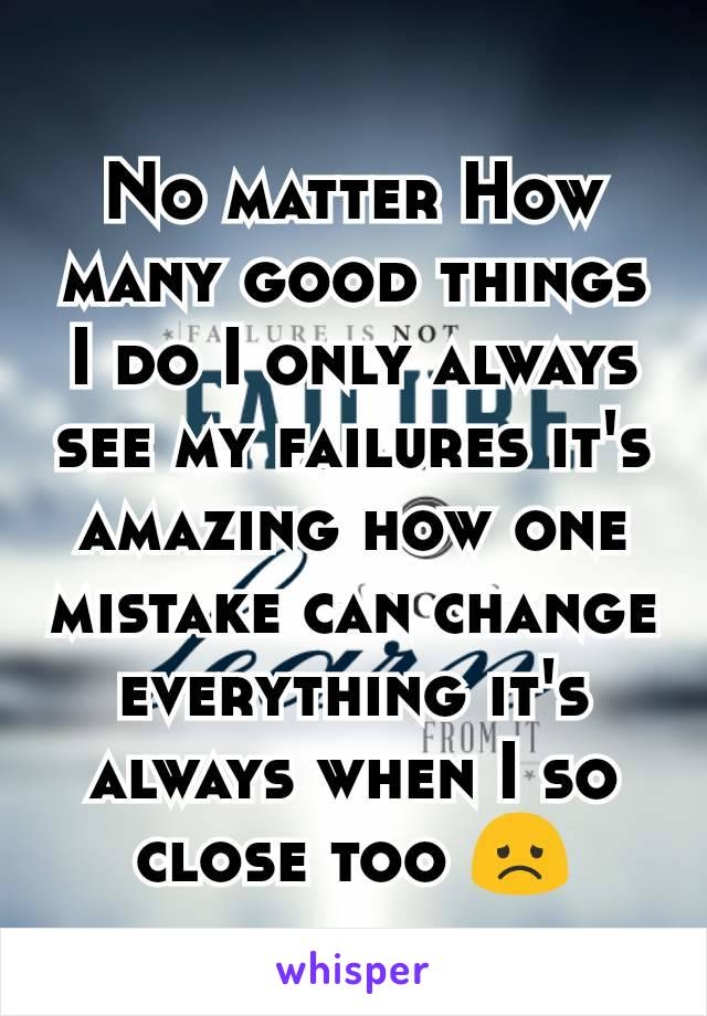 No matter How many good things I do I only always see my failures it's amazing how one mistake can change everything it's always when I so close too 😞
