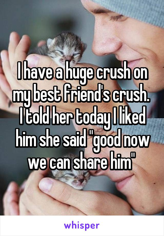 """I have a huge crush on my best friend's crush.  I told her today I liked him she said """"good now we can share him"""""""