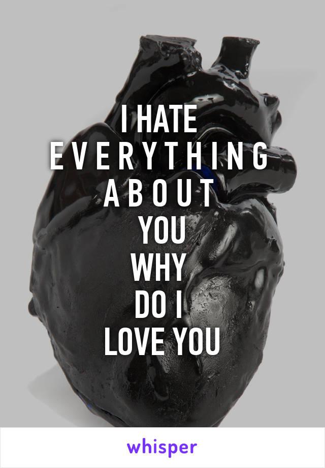 I HATE  E V E R Y T H I N G  A B O U T  YOU WHY  DO I  LOVE YOU