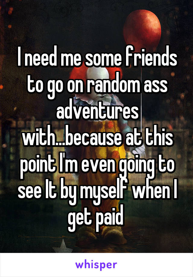 I need me some friends to go on random ass adventures with...because at this point I'm even going to see It by myself when I get paid