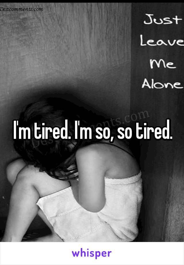 I'm tired. I'm so, so tired.