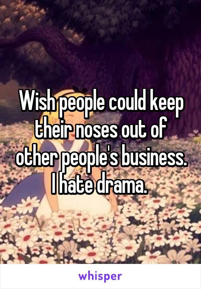 Wish people could keep their noses out of other people's business. I hate drama.