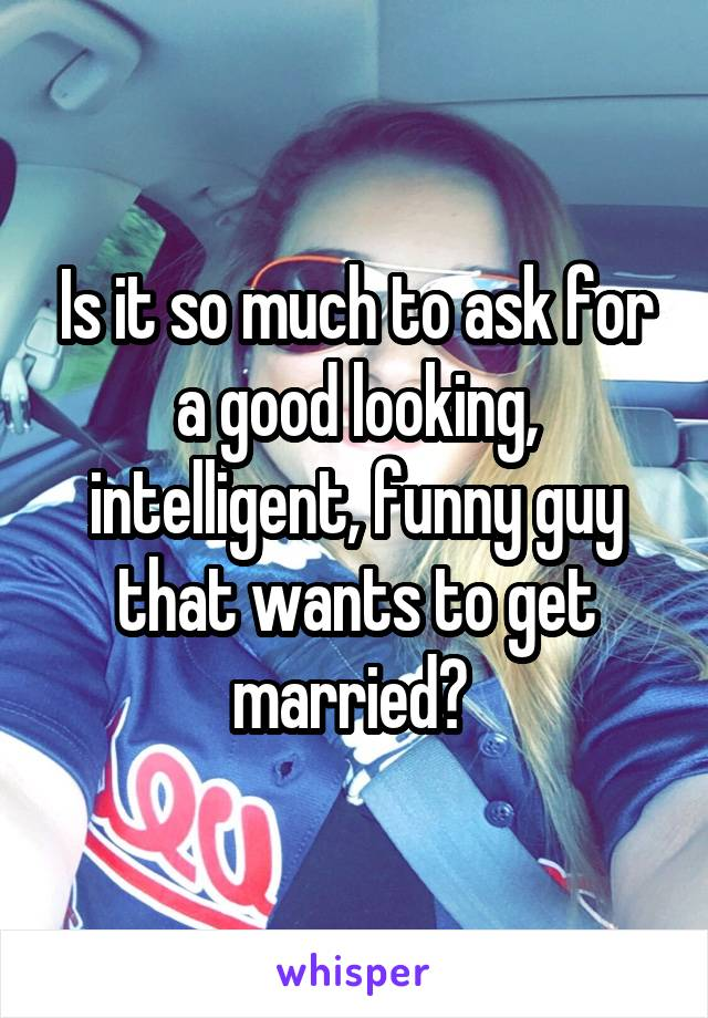 Is it so much to ask for a good looking, intelligent, funny guy that wants to get married?
