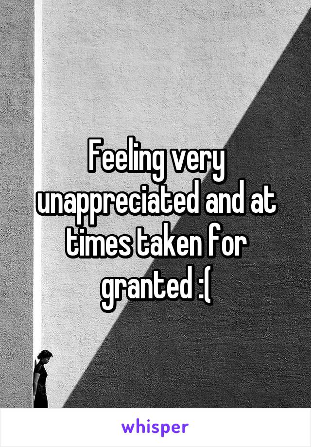 Feeling very unappreciated and at times taken for granted :(