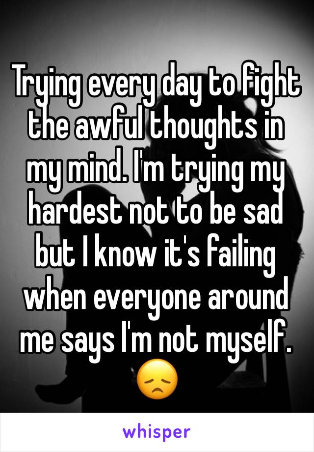 Trying every day to fight the awful thoughts in my mind. I'm trying my hardest not to be sad but I know it's failing when everyone around me says I'm not myself. 😞