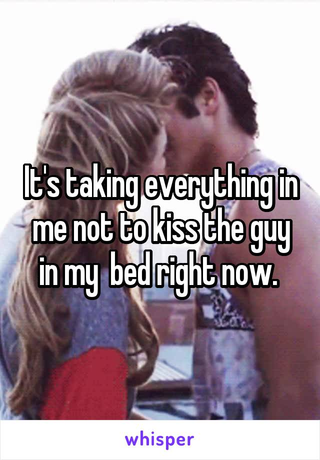 It's taking everything in me not to kiss the guy in my  bed right now.