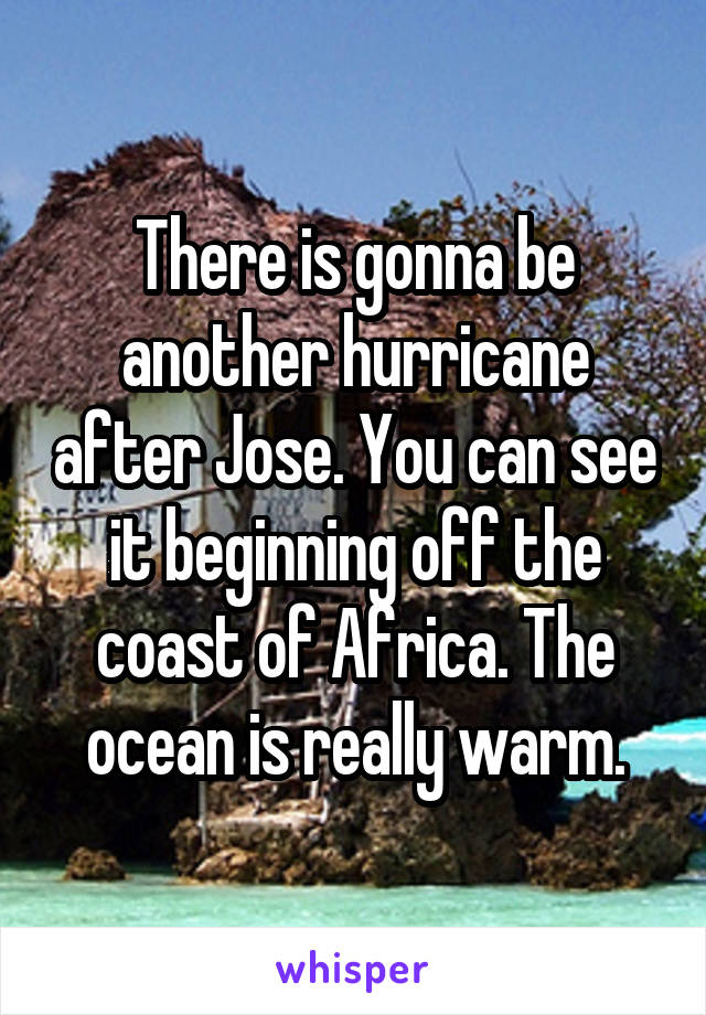 There is gonna be another hurricane after Jose. You can see it beginning off the coast of Africa. The ocean is really warm.