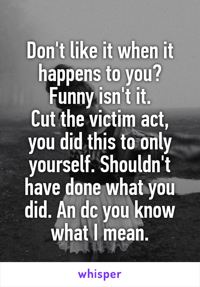 Don't like it when it happens to you? Funny isn't it. Cut the victim act, you did this to only yourself. Shouldn't have done what you did. An dc you know what I mean.