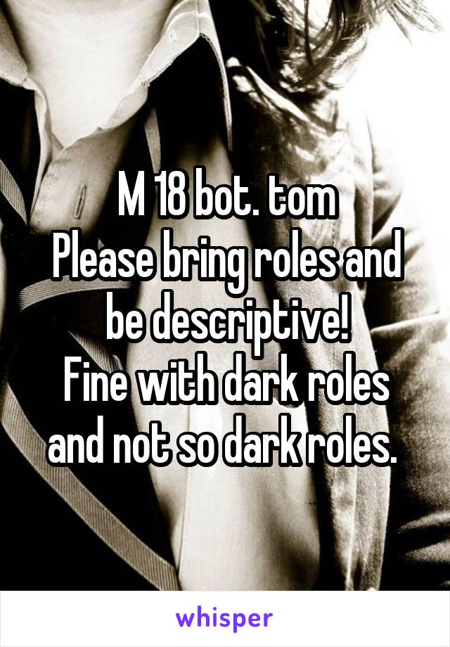 M 18 bot. tom Please bring roles and be descriptive! Fine with dark roles and not so dark roles.