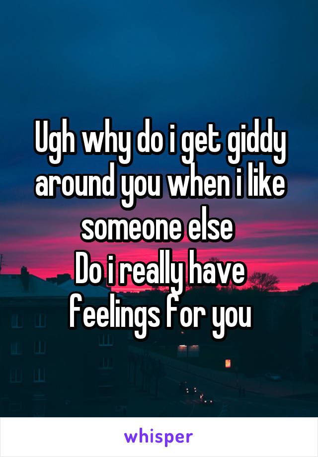 Ugh why do i get giddy around you when i like someone else  Do i really have feelings for you