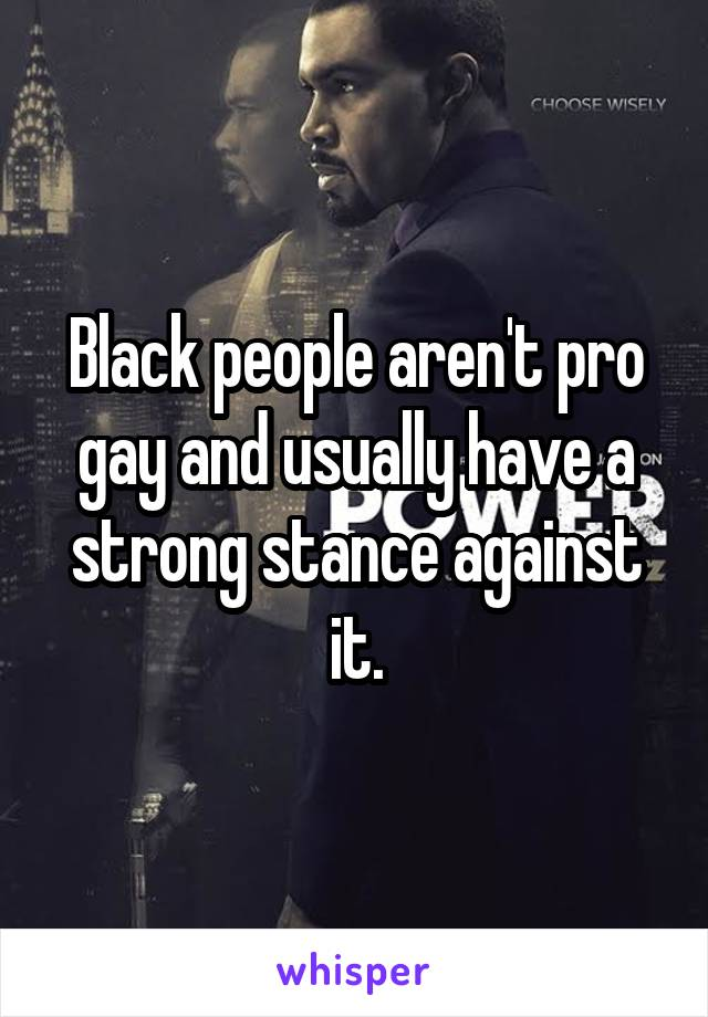 Black people aren't pro gay and usually have a strong stance against it.