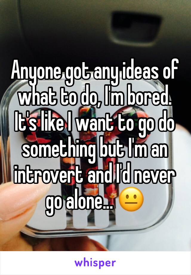 Anyone got any ideas of what to do, I'm bored. It's like I want to go do something but I'm an introvert and I'd never go alone... 😐