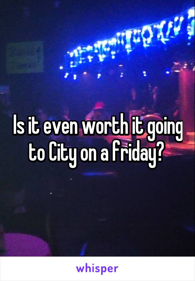 Is it even worth it going to City on a friday?