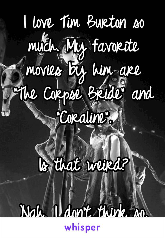 """I love Tim Burton so much. My favorite movies by him are """"The Corpse Bride"""" and """"Coraline"""".  Is that weird?  Nah, I don't think so."""