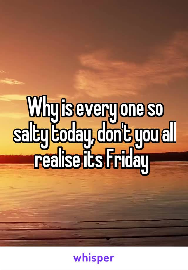 Why is every one so salty today, don't you all realise its Friday