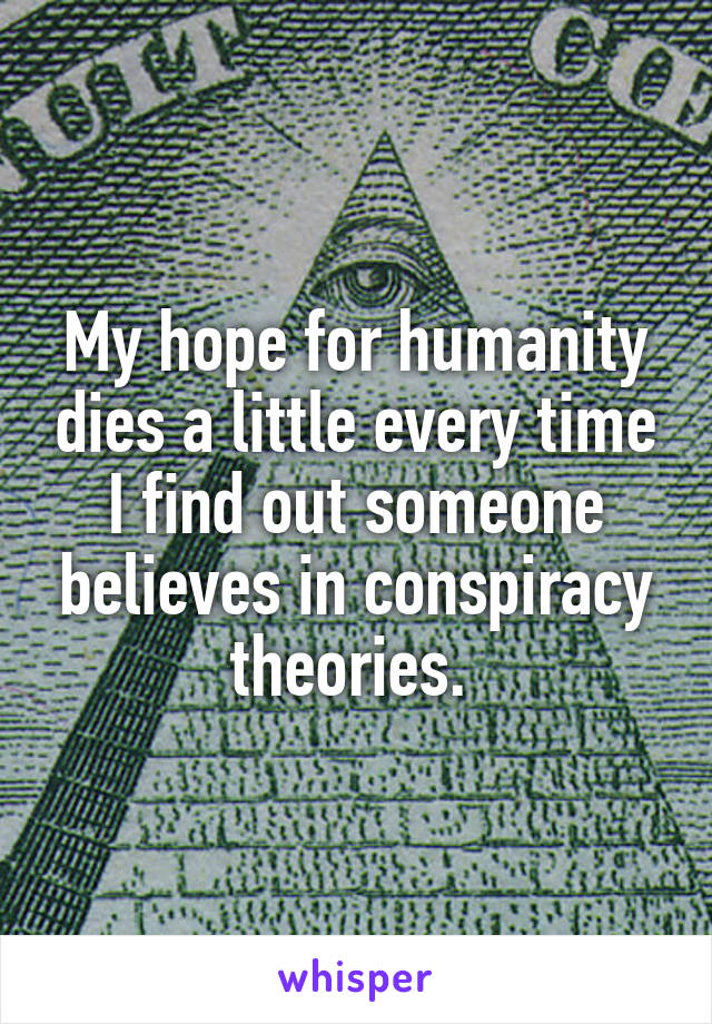 My hope for humanity dies a little every time I find out someone believes in conspiracy theories.