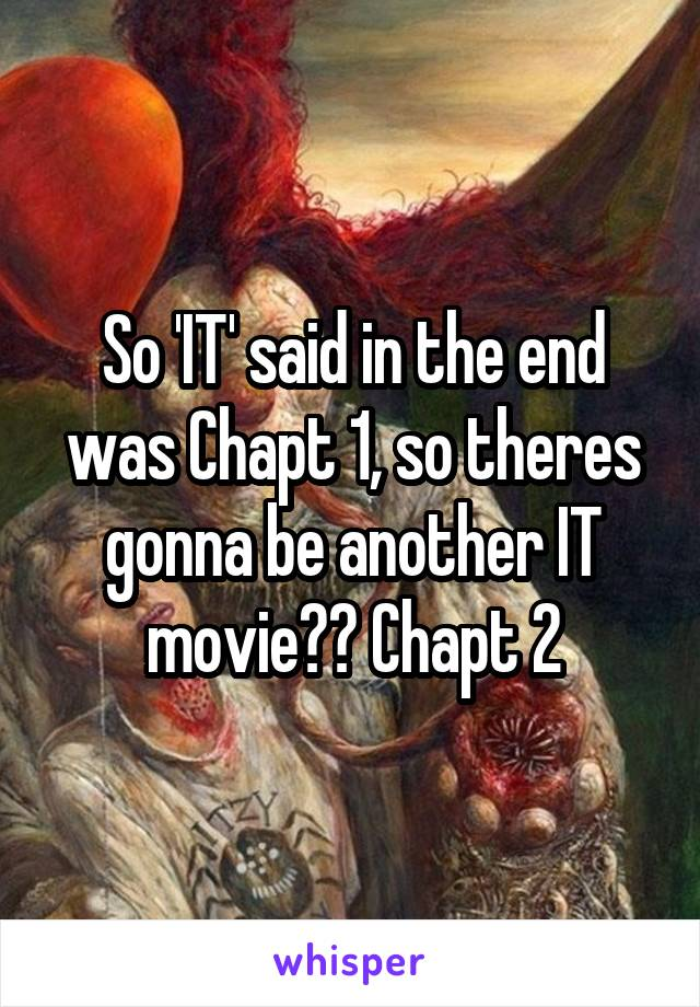So 'IT' said in the end was Chapt 1, so theres gonna be another IT movie?? Chapt 2