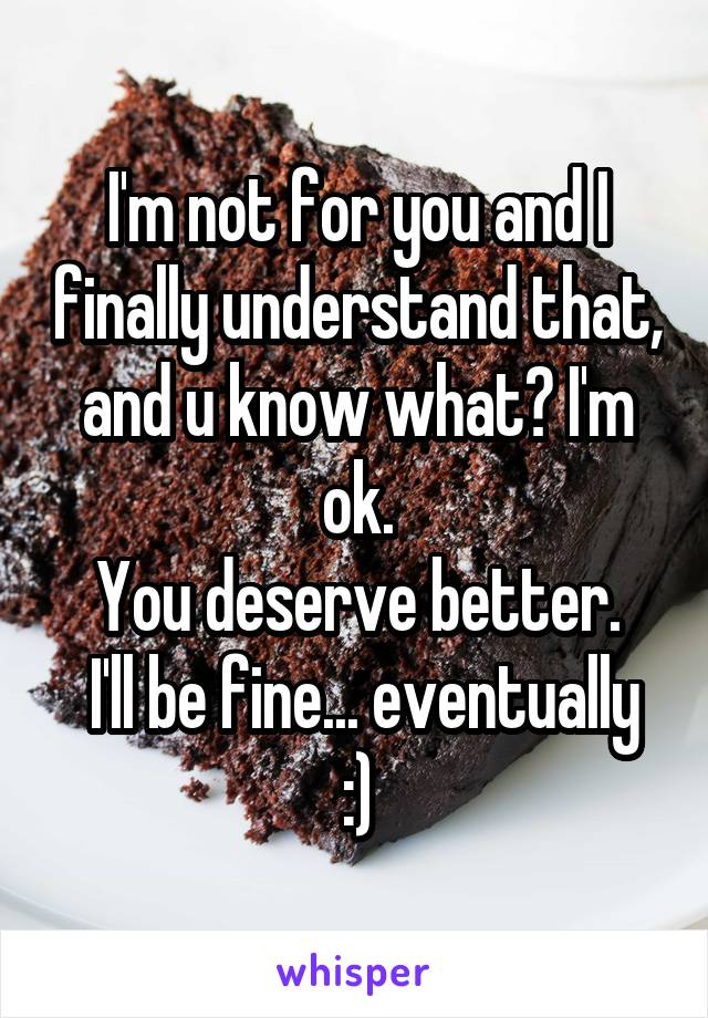 I'm not for you and I finally understand that, and u know what? I'm ok. You deserve better.  I'll be fine... eventually :)