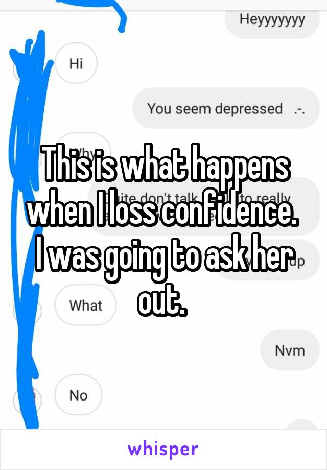 This is what happens when I loss confidence.  I was going to ask her out.