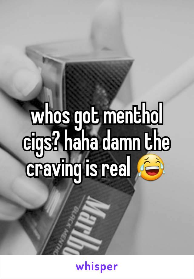 whos got menthol cigs? haha damn the craving is real 😂