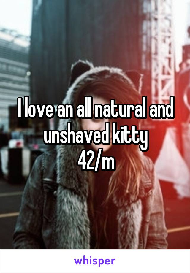I love an all natural and unshaved kitty 42/m
