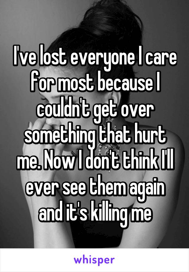 I've lost everyone I care for most because I couldn't get over something that hurt me. Now I don't think I'll ever see them again and it's killing me