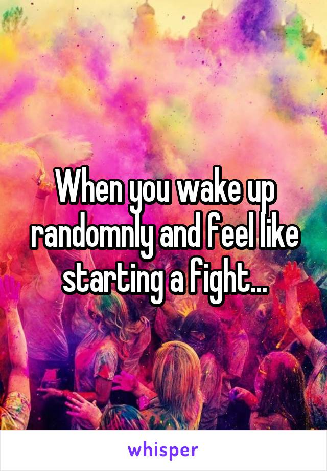When you wake up randomnly and feel like starting a fight...