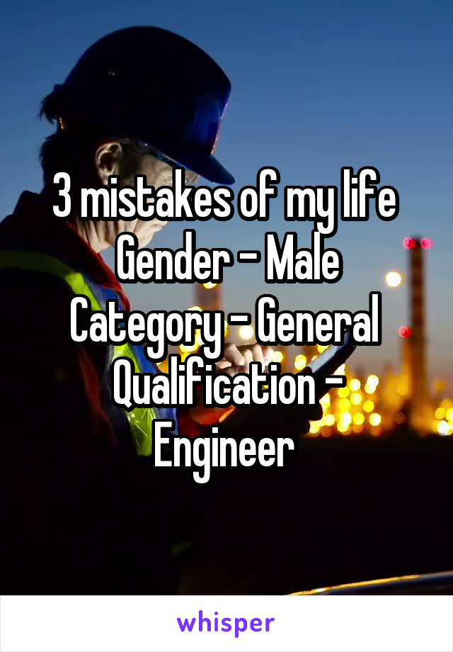 3 mistakes of my life  Gender - Male Category - General  Qualification - Engineer