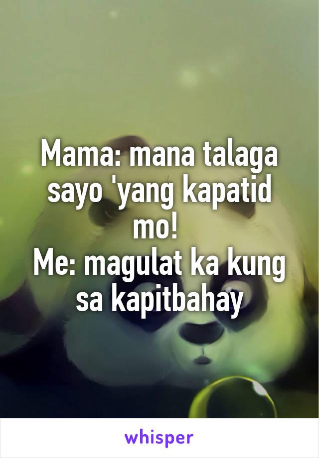 Mama: mana talaga sayo 'yang kapatid mo!  Me: magulat ka kung sa kapitbahay