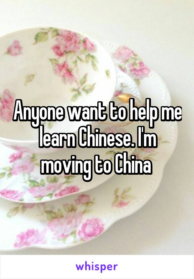 Anyone want to help me learn Chinese. I'm moving to China