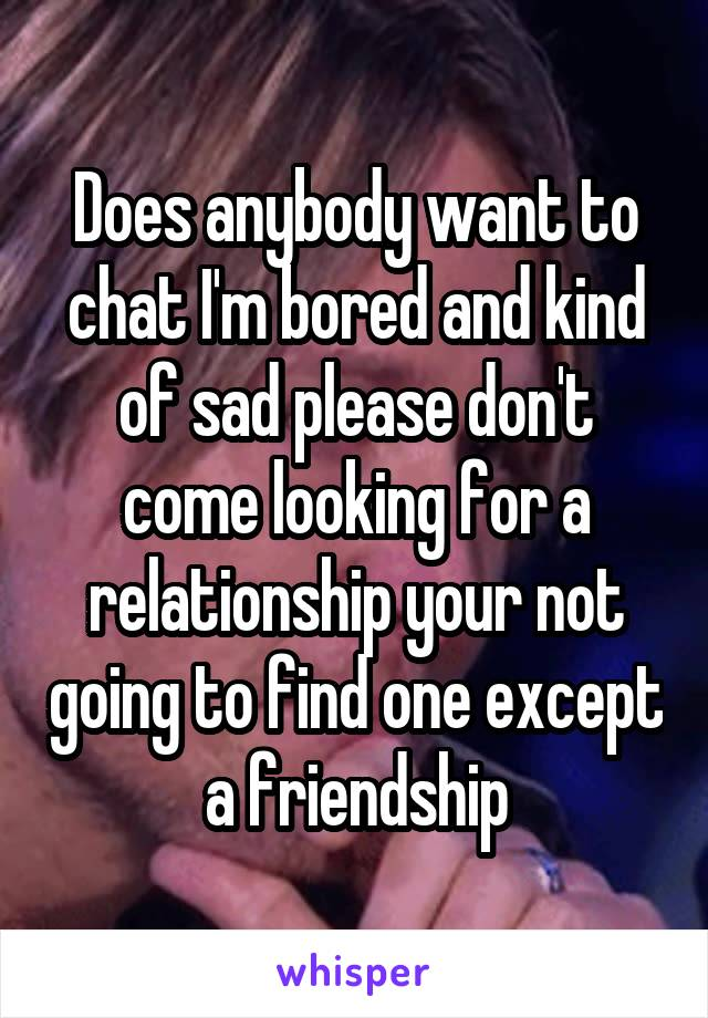Does anybody want to chat I'm bored and kind of sad please don't come looking for a relationship your not going to find one except a friendship