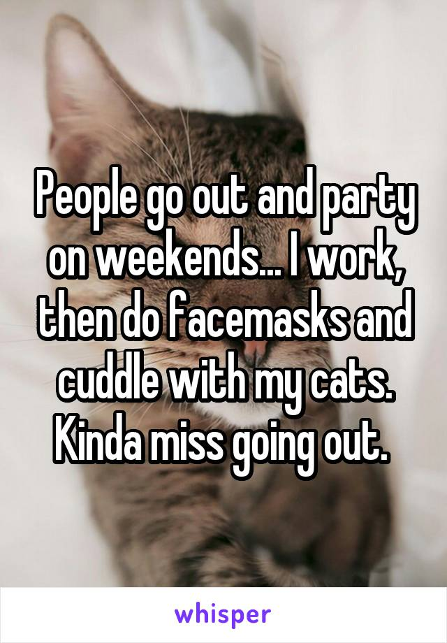 People go out and party on weekends... I work, then do facemasks and cuddle with my cats. Kinda miss going out.