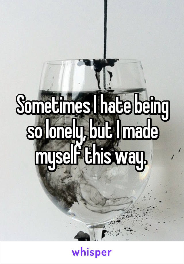Sometimes I hate being so lonely, but I made myself this way.